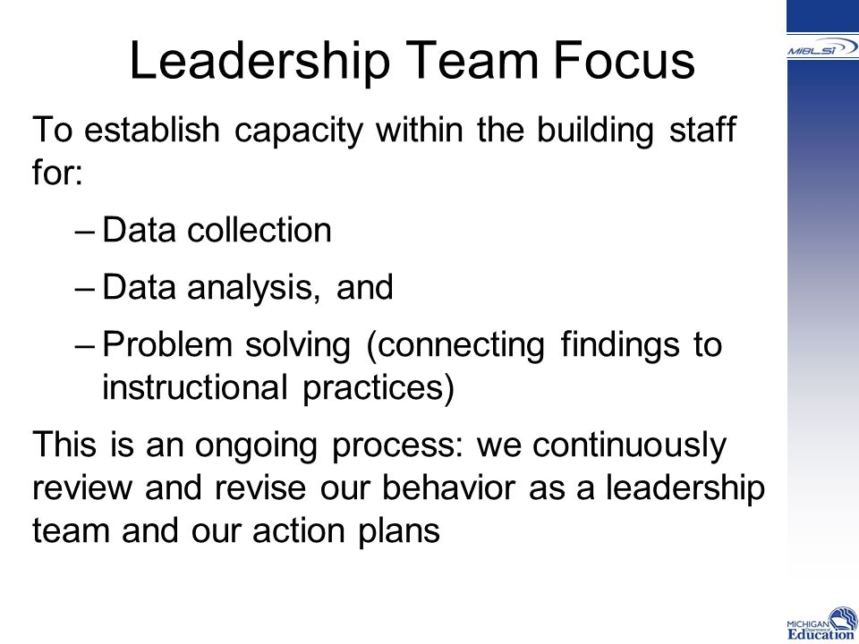 Leadership Team Focus To establish capacity within the building staff for: –Data collection –Data analysis, and –Problem solving (connecting findings to instructional practices) This is an ongoing process: we continuously review and revise our behavior as a leadership team and our action plans
