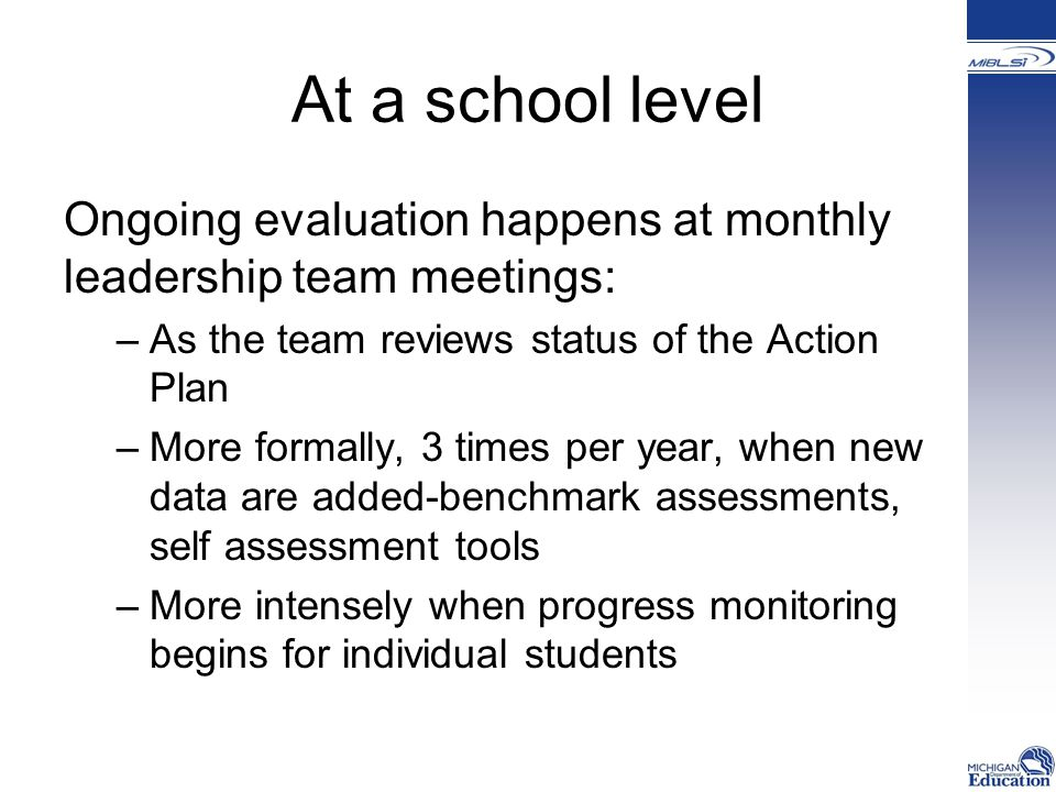 At a school level Ongoing evaluation happens at monthly leadership team meetings: –As the team reviews status of the Action Plan –More formally, 3 times per year, when new data are added-benchmark assessments, self assessment tools –More intensely when progress monitoring begins for individual students