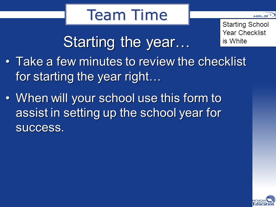 Starting the year… Take a few minutes to review the checklist for starting the year right…Take a few minutes to review the checklist for starting the year right… When will your school use this form to assist in setting up the school year for success.When will your school use this form to assist in setting up the school year for success.