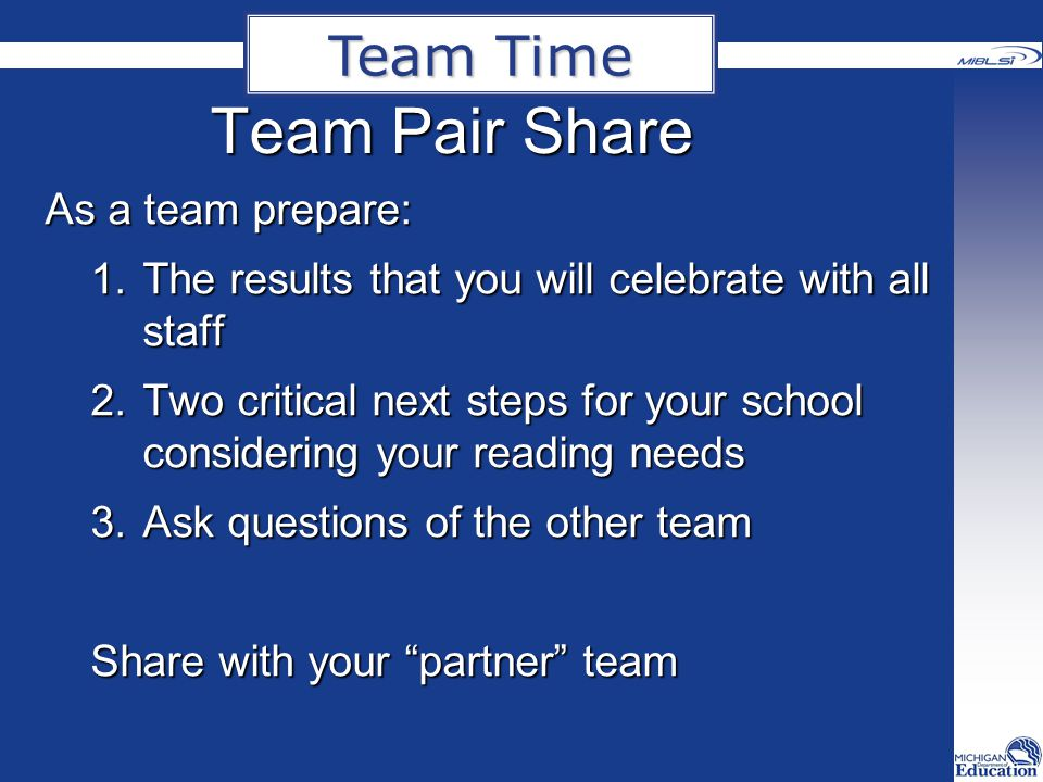 Team Pair Share As a team prepare: 1.The results that you will celebrate with all staff 2.Two critical next steps for your school considering your reading needs 3.Ask questions of the other team Share with your partner team Team Time