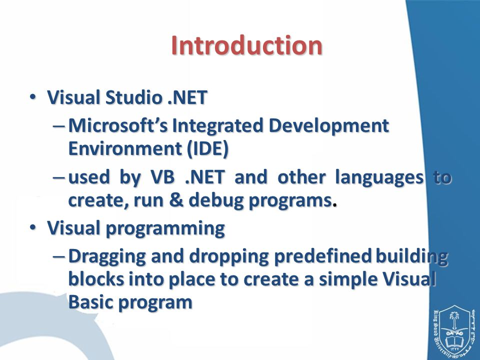 Introduction Introduction Visual Studio.NET Visual Studio.NET – Microsoft's Integrated Development Environment (IDE) – used by VB.NET and other languages to create, run & debug programs.