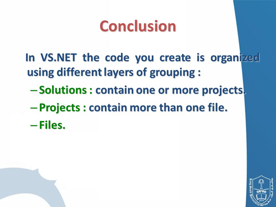 In VS.NET the code you create is organized using different layers of grouping : In VS.NET the code you create is organized using different layers of grouping : – Solutions : contain one or more projects.