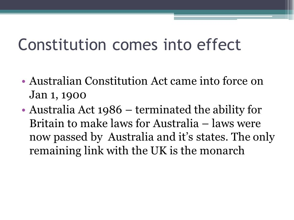 Constitution comes into effect Australian Constitution Act came into force on Jan 1, 1900 Australia Act 1986 – terminated the ability for Britain to make laws for Australia – laws were now passed by Australia and it's states.