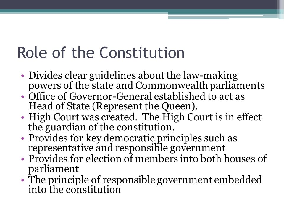 Role of the Constitution Divides clear guidelines about the law-making powers of the state and Commonwealth parliaments Office of Governor-General established to act as Head of State (Represent the Queen).