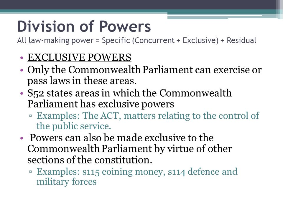 Division of Powers All law-making power = Specific (Concurrent + Exclusive) + Residual EXCLUSIVE POWERS Only the Commonwealth Parliament can exercise or pass laws in these areas.
