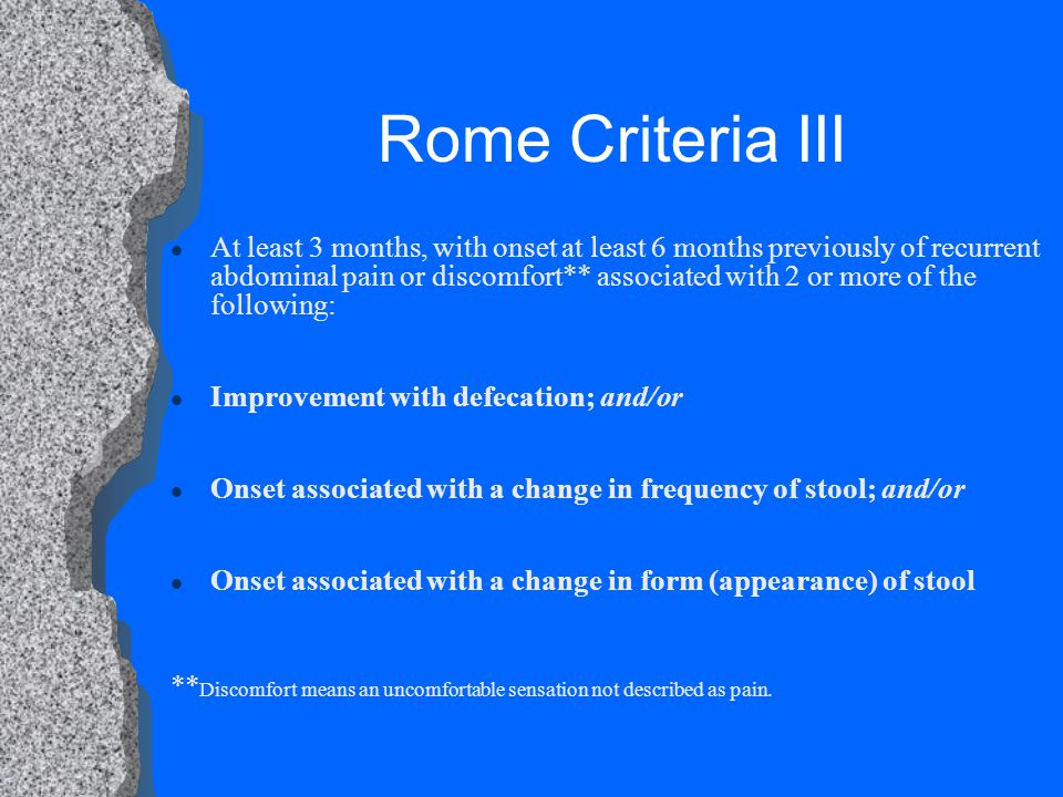 Rome Criteria III l At least 3 months, with onset at least 6 months previously of recurrent abdominal pain or discomfort** associated with 2 or more of the following: l Improvement with defecation; and/or l Onset associated with a change in frequency of stool; and/or l Onset associated with a change in form (appearance) of stool ** Discomfort means an uncomfortable sensation not described as pain.