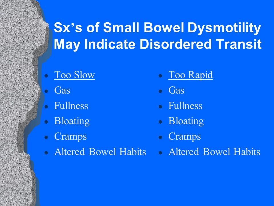 Sx ' s of Small Bowel Dysmotility May Indicate Disordered Transit l Too Slow l Gas l Fullness l Bloating l Cramps l Altered Bowel Habits l Too Rapid l Gas l Fullness l Bloating l Cramps l Altered Bowel Habits