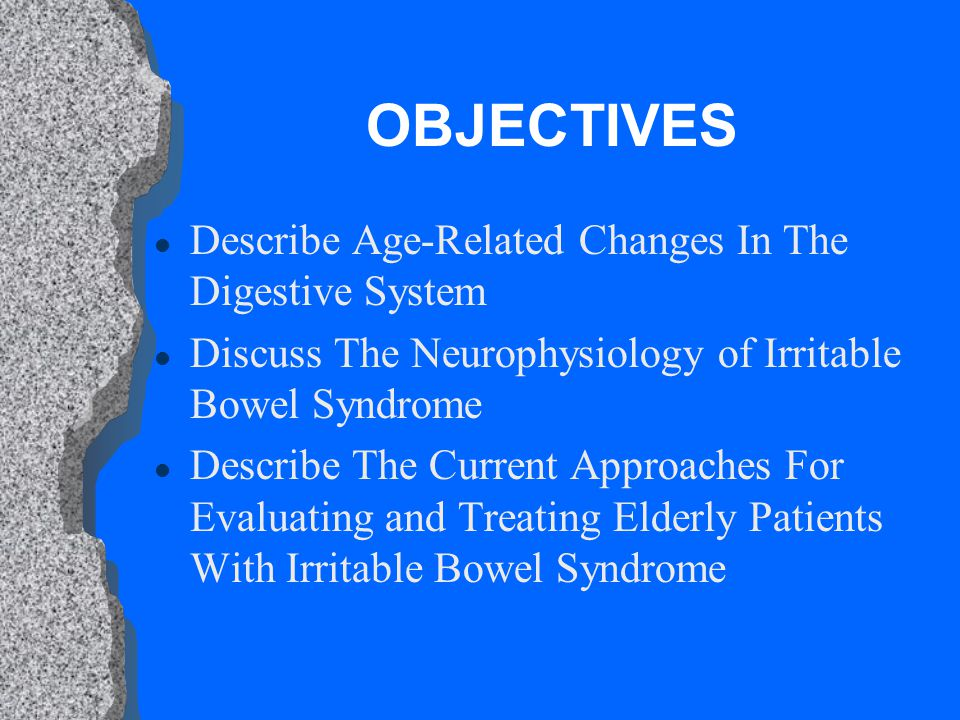 OBJECTIVES l Describe Age-Related Changes In The Digestive System l Discuss The Neurophysiology of Irritable Bowel Syndrome l Describe The Current Approaches For Evaluating and Treating Elderly Patients With Irritable Bowel Syndrome
