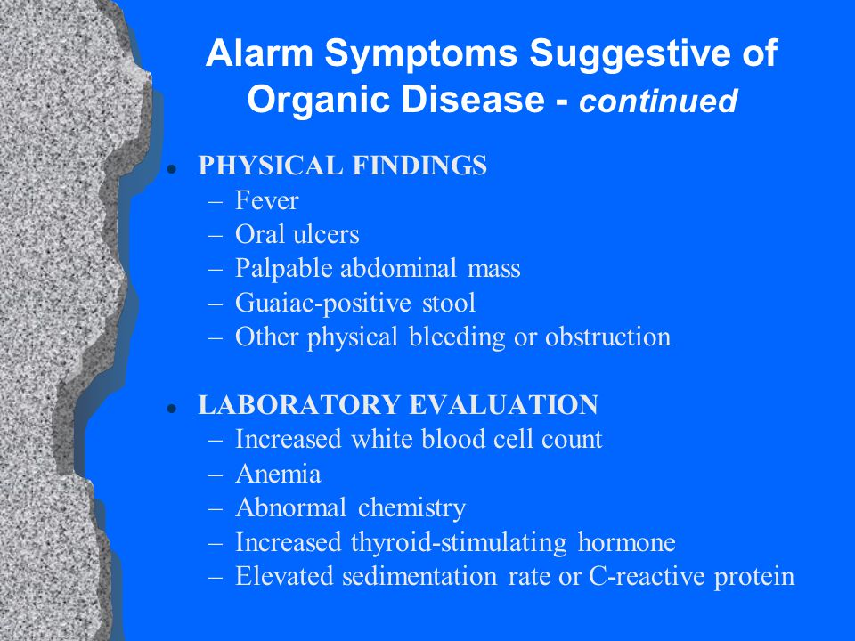 Alarm Symptoms Suggestive of Organic Disease - continued l PHYSICAL FINDINGS –Fever –Oral ulcers –Palpable abdominal mass –Guaiac-positive stool –Other physical bleeding or obstruction l LABORATORY EVALUATION –Increased white blood cell count –Anemia –Abnormal chemistry –Increased thyroid-stimulating hormone –Elevated sedimentation rate or C-reactive protein