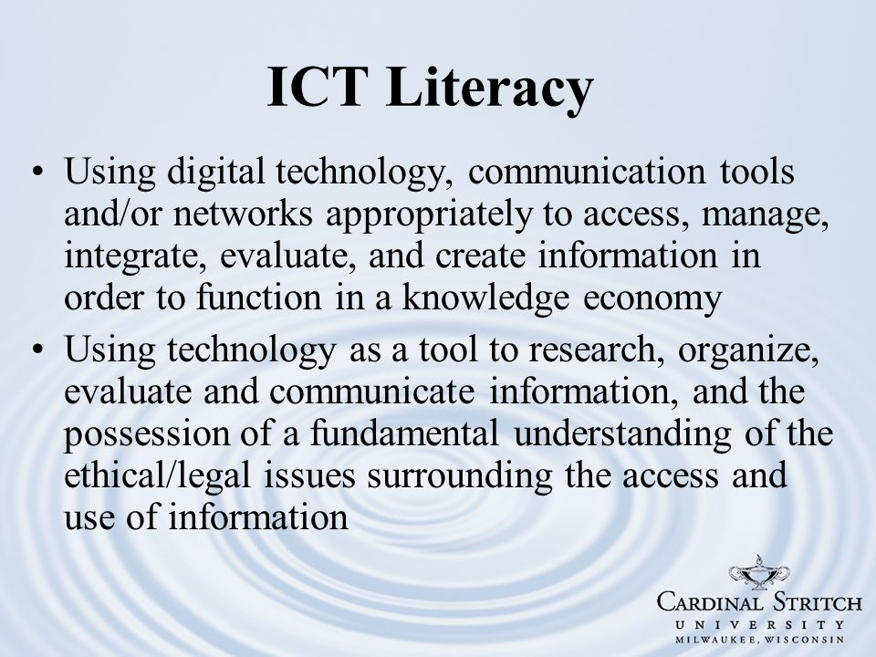 ICT Literacy Using digital technology, communication tools and/or networks appropriately to access, manage, integrate, evaluate, and create information in order to function in a knowledge economy Using technology as a tool to research, organize, evaluate and communicate information, and the possession of a fundamental understanding of the ethical/legal issues surrounding the access and use of information