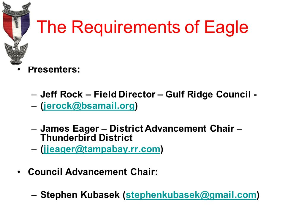 The Requirements of Eagle Presenters: –Jeff Rock – Field Director – Gulf Ridge Council - –James Eager – District Advancement Chair – Thunderbird District Council Advancement Chair: –Stephen Kubasek