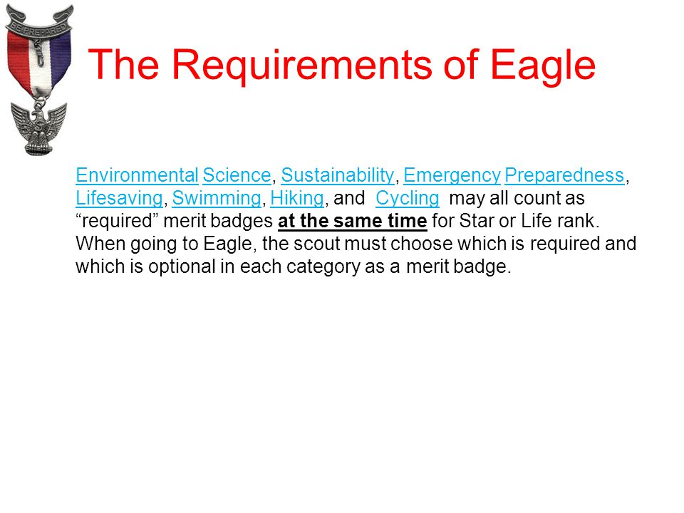 The Requirements of Eagle Environmental Science, Sustainability, Emergency Preparedness, Lifesaving, Swimming, Hiking, and Cycling may all count as required merit badges at the same time for Star or Life rank.
