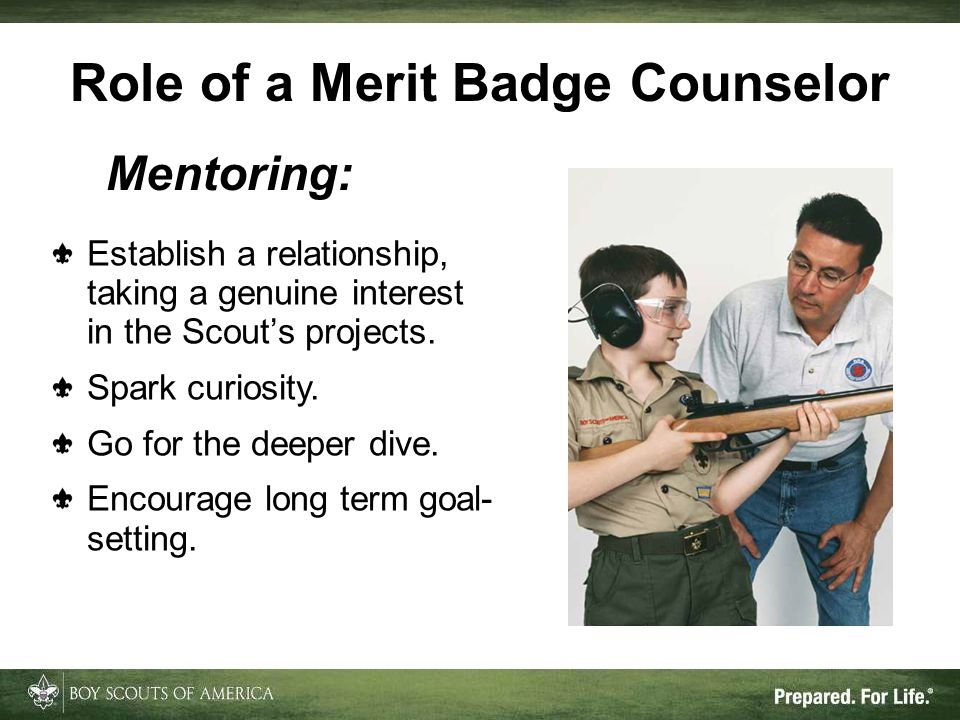 Role of a Merit Badge Counselor Mentoring: Establish a relationship, taking a genuine interest in the Scout's projects.