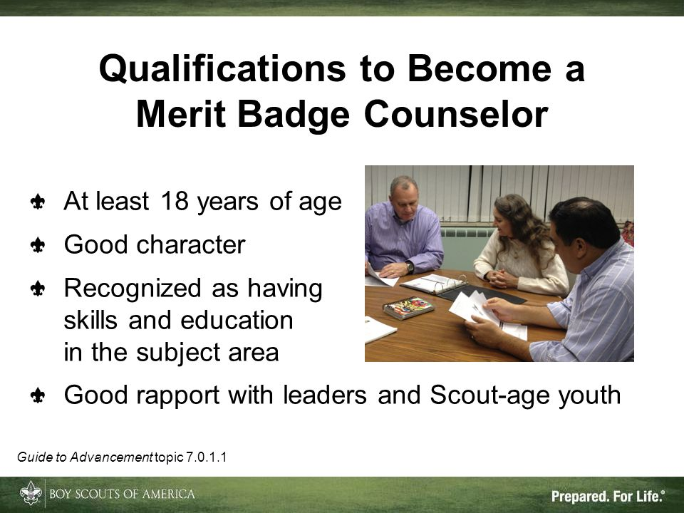 At least 18 years of age Good character Recognized as having skills and education in the subject area Good rapport with leaders and Scout-age youth Qualifications to Become a Merit Badge Counselor Guide to Advancement topic
