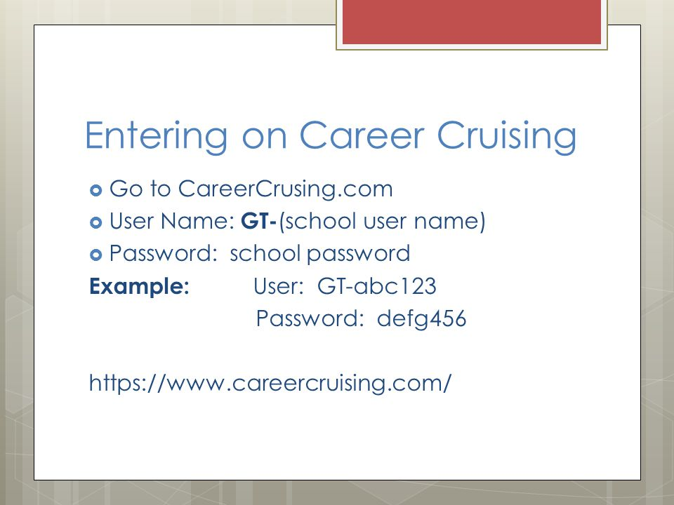 Entering on Career Cruising  Go to CareerCrusing.com  User Name: GT- (school user name)  Password: school password Example: User: GT-abc123 Password: defg456