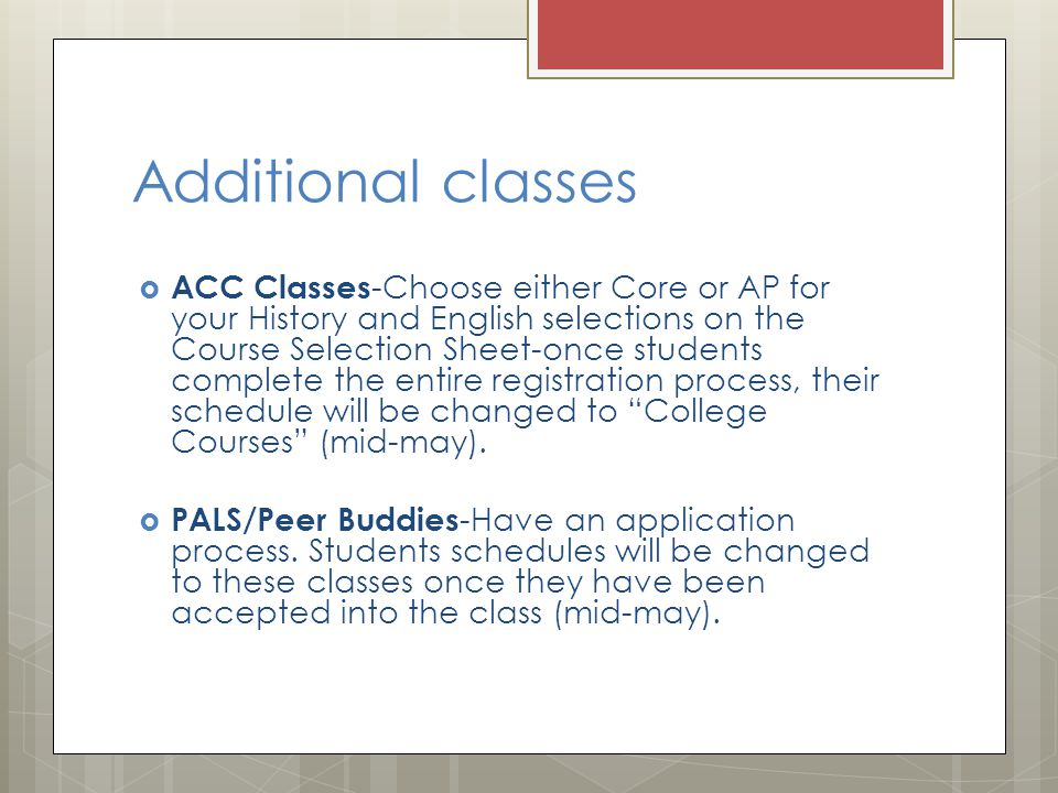 Additional classes  ACC Classes -Choose either Core or AP for your History and English selections on the Course Selection Sheet-once students complete the entire registration process, their schedule will be changed to College Courses (mid-may).