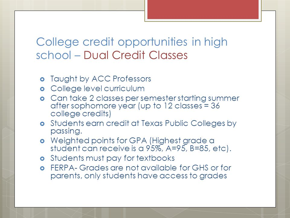 College credit opportunities in high school – Dual Credit Classes  Taught by ACC Professors  College level curriculum  Can take 2 classes per semester starting summer after sophomore year (up to 12 classes = 36 college credits)  Students earn credit at Texas Public Colleges by passing.