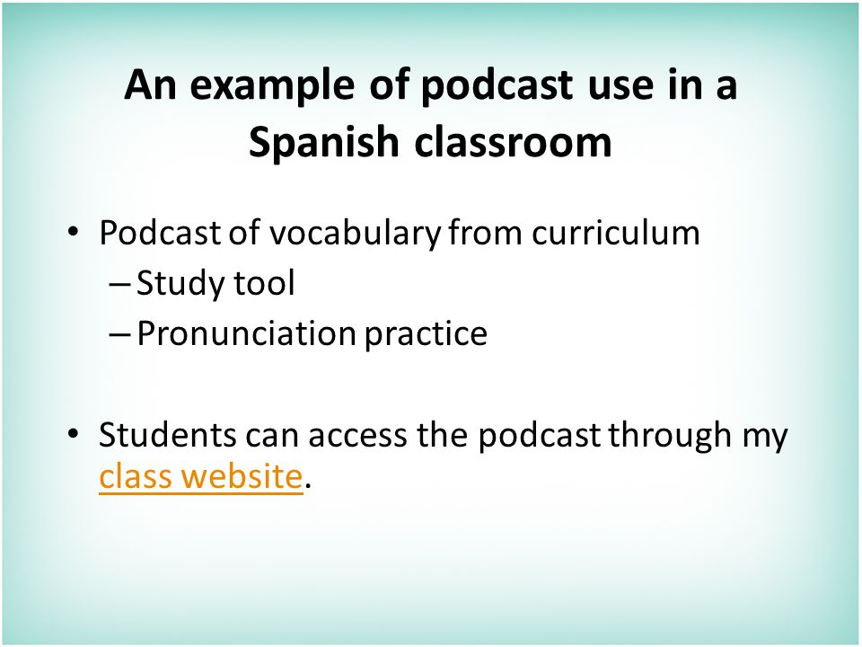An example of podcast use in a Spanish classroom Podcast of vocabulary from curriculum – Study tool – Pronunciation practice Students can access the podcast through my class website.