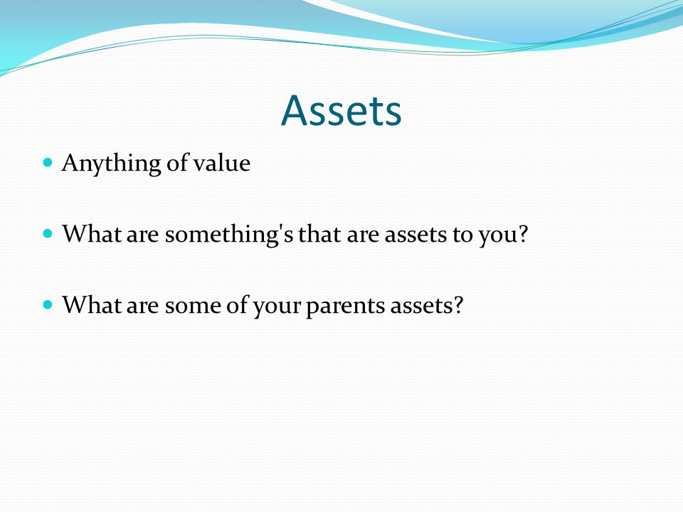Assets Anything of value What are something s that are assets to you.