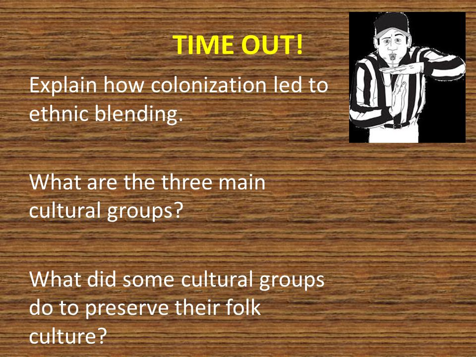 TIME OUT. Explain how colonization led to ethnic blending.