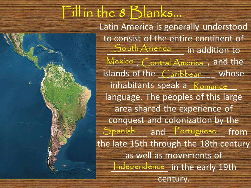 Latin America is generally understood to consist of the entire continent of ________________ in addition to _______,______________, and the islands of the ____________ whose inhabitants speak a __________ language.
