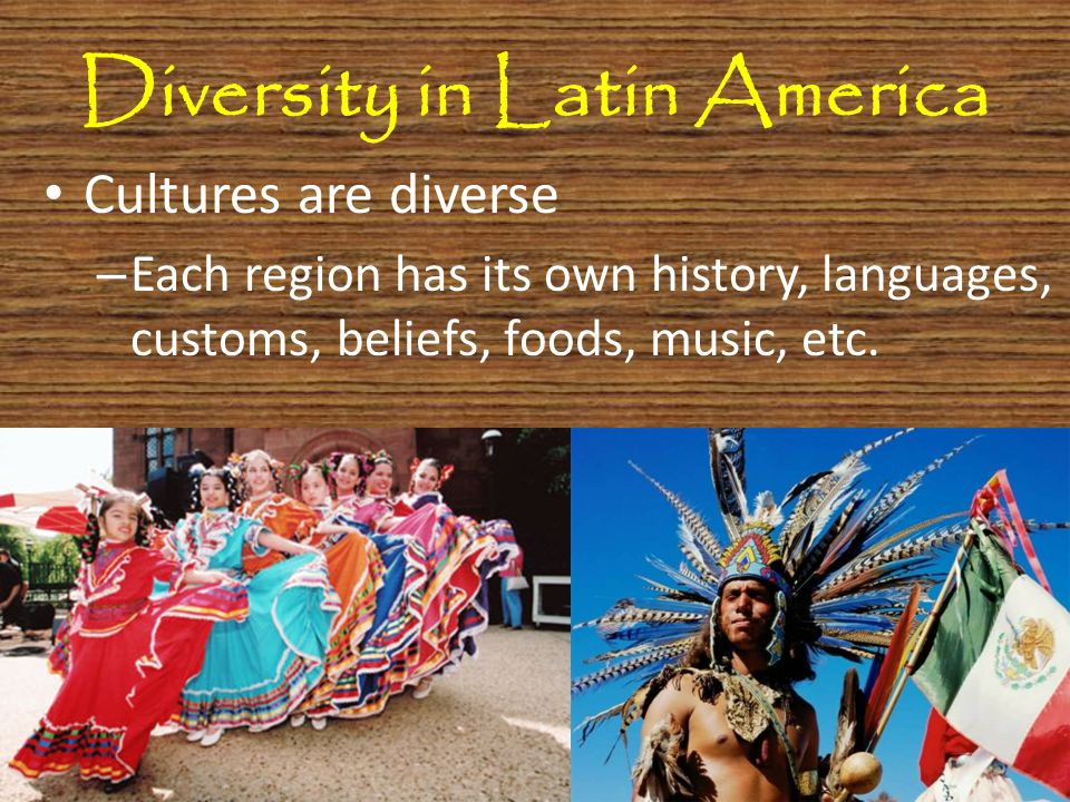 Diversity in Latin America Cultures are diverse – Each region has its own history, languages, customs, beliefs, foods, music, etc.