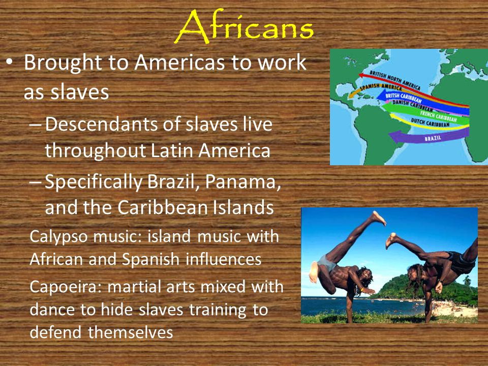 Africans Brought to Americas to work as slaves – Descendants of slaves live throughout Latin America – Specifically Brazil, Panama, and the Caribbean Islands Calypso music: island music with African and Spanish influences Capoeira: martial arts mixed with dance to hide slaves training to defend themselves