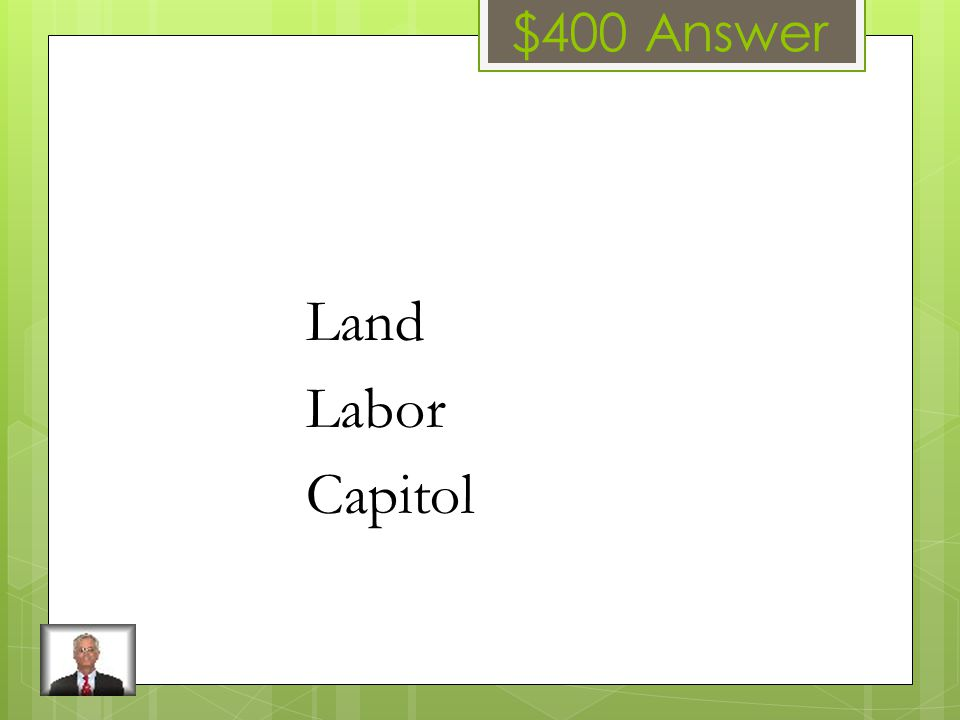 $400 Question The three categories of Economic Resources