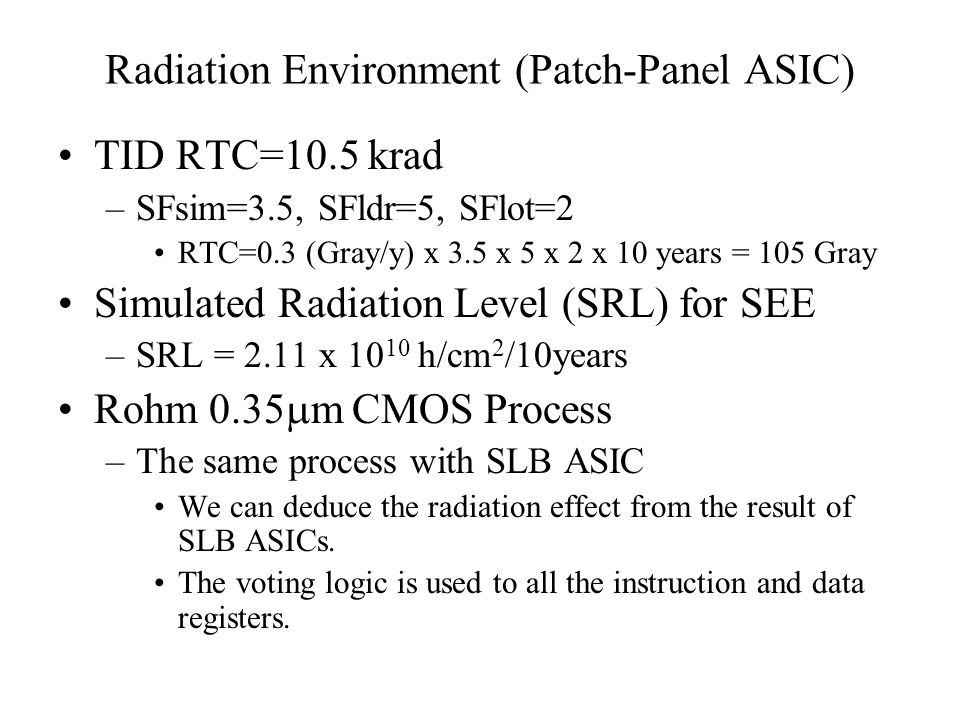 Radiation Environment (Patch-Panel ASIC) TID RTC=10.5 krad –SFsim=3.5, SFldr=5, SFlot=2 RTC=0.3 (Gray/y) x 3.5 x 5 x 2 x 10 years = 105 Gray Simulated Radiation Level (SRL) for SEE –SRL = 2.11 x h/cm 2 /10years Rohm 0.35  m CMOS Process –The same process with SLB ASIC We can deduce the radiation effect from the result of SLB ASICs.