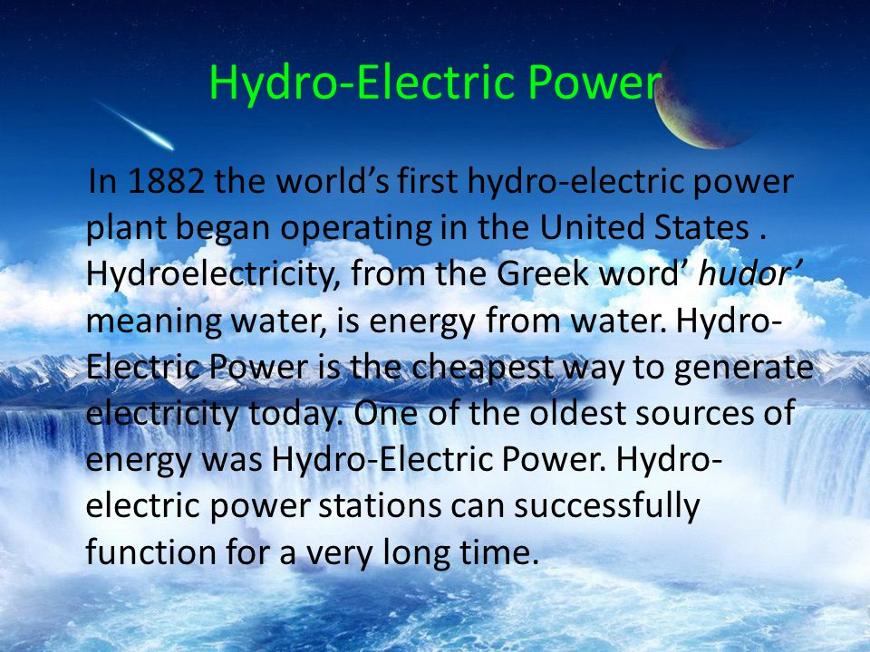 Hydro-Electric Power In 1882 the world's first hydro-electric power plant began operating in the United States.