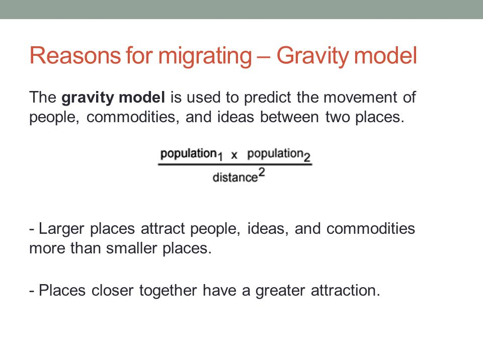 Reasons for migrating – Gravity model The gravity model is used to predict the movement of people, commodities, and ideas between two places.
