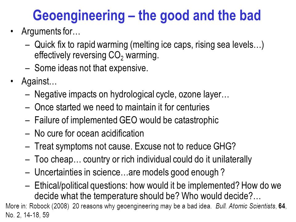 Geoengineering – the good and the bad Arguments for… –Quick fix to rapid warming (melting ice caps, rising sea levels…) effectively reversing CO 2 warming.