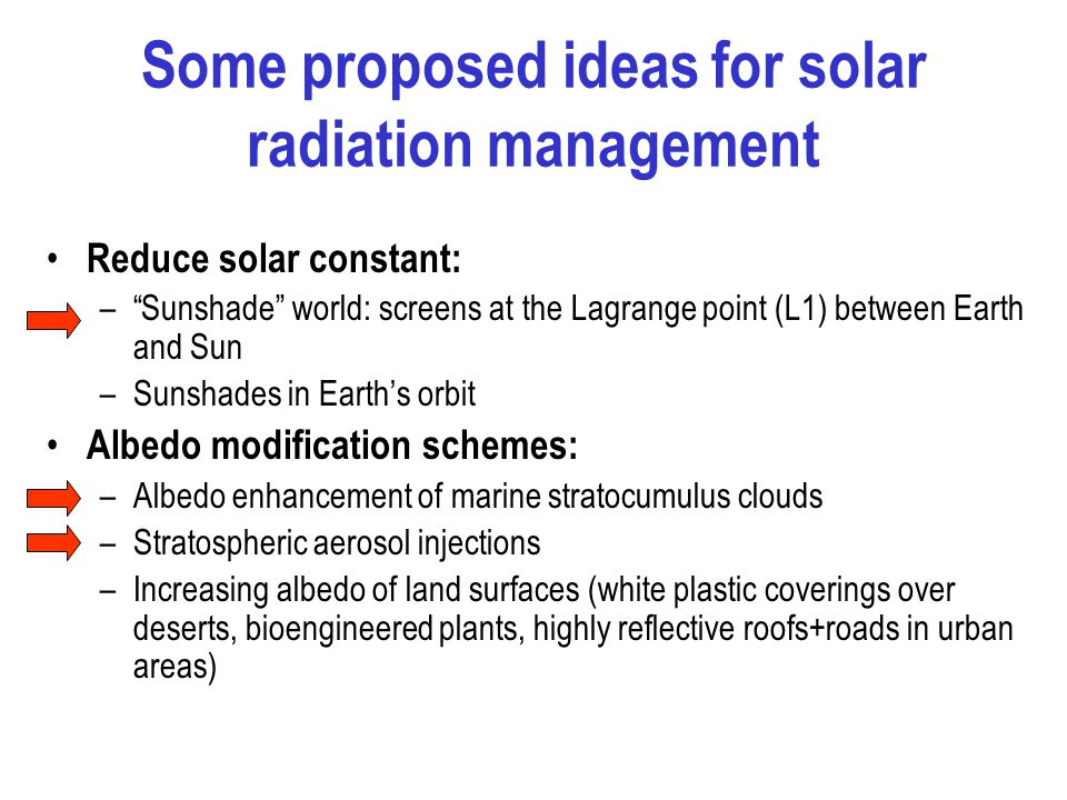 Some proposed ideas for solar radiation management Reduce solar constant: – Sunshade world: screens at the Lagrange point (L1) between Earth and Sun –Sunshades in Earth's orbit Albedo modification schemes: –Albedo enhancement of marine stratocumulus clouds –Stratospheric aerosol injections –Increasing albedo of land surfaces (white plastic coverings over deserts, bioengineered plants, highly reflective roofs+roads in urban areas)
