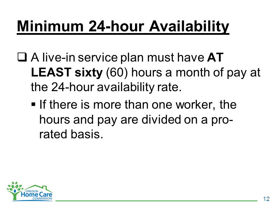Minimum 24-hour Availability  A live-in service plan must have AT LEAST sixty (60) hours a month of pay at the 24-hour availability rate.