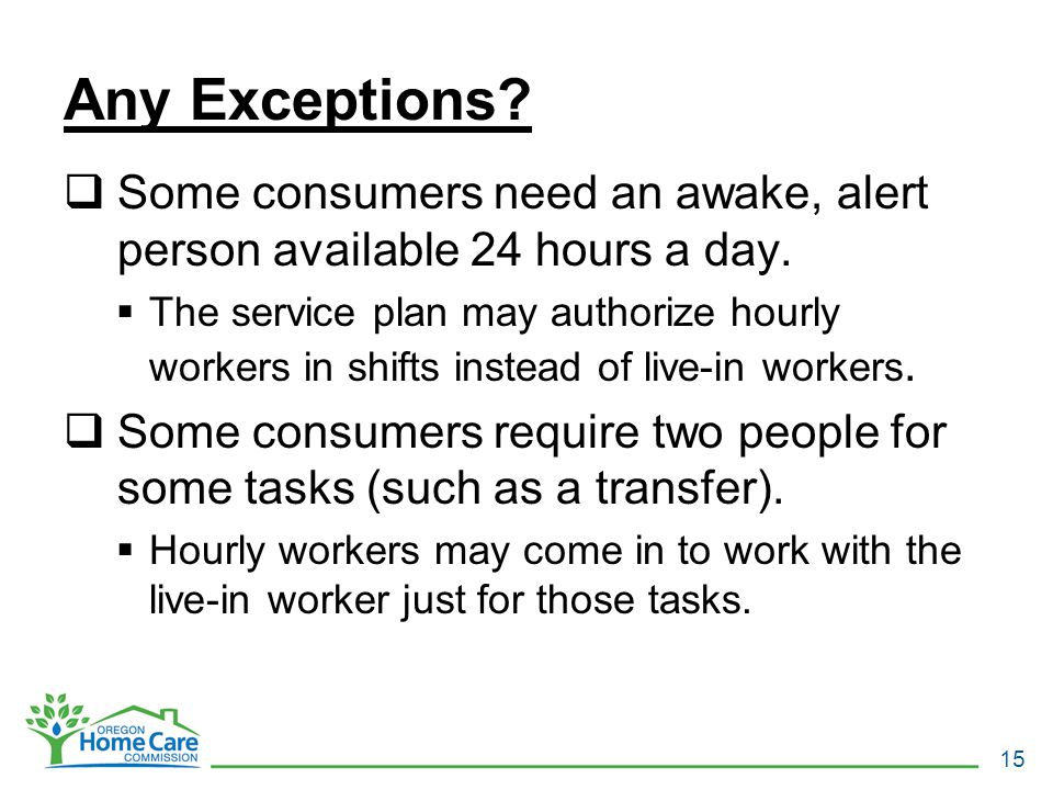 Any Exceptions.  Some consumers need an awake, alert person available 24 hours a day.