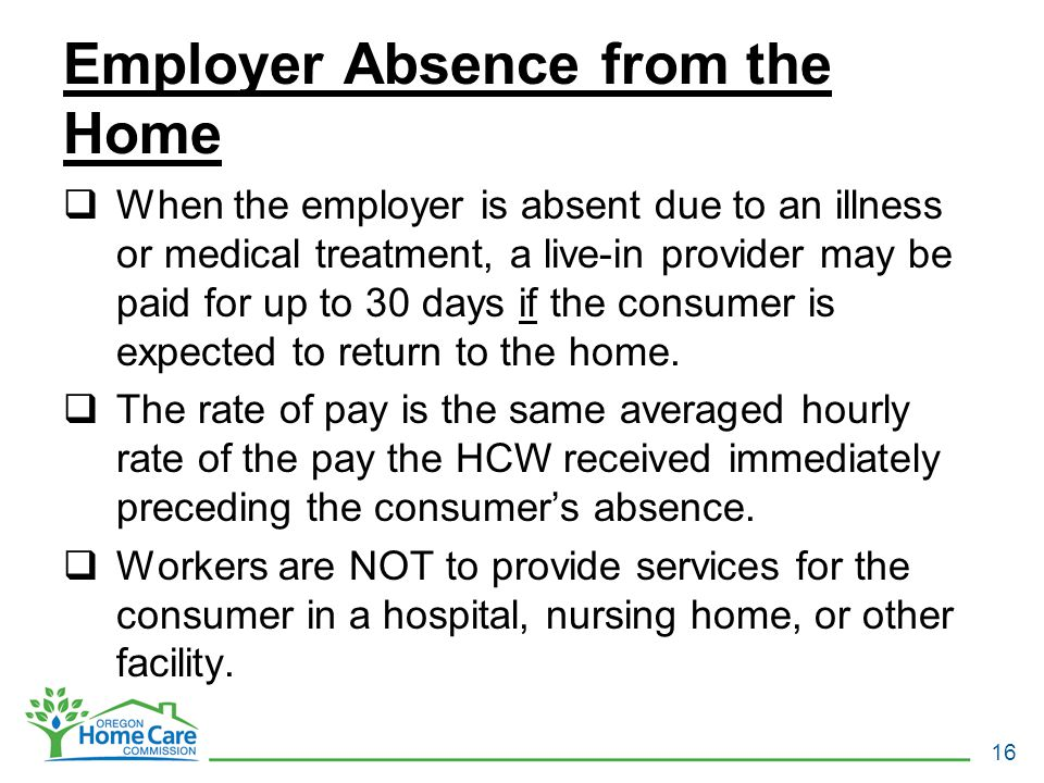 Employer Absence from the Home  When the employer is absent due to an illness or medical treatment, a live-in provider may be paid for up to 30 days if the consumer is expected to return to the home.