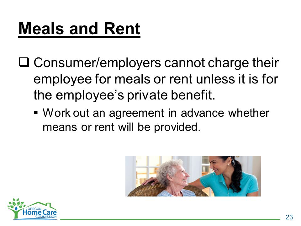 Meals and Rent  Consumer/employers cannot charge their employee for meals or rent unless it is for the employee's private benefit.