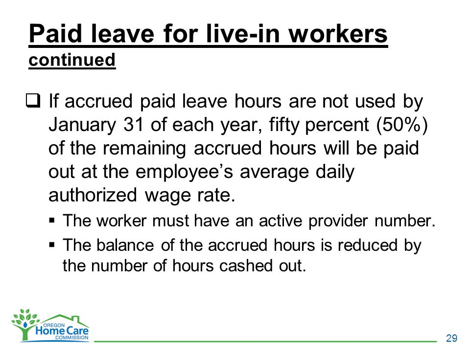 Paid leave for live-in workers continued  If accrued paid leave hours are not used by January 31 of each year, fifty percent (50%) of the remaining accrued hours will be paid out at the employee's average daily authorized wage rate.