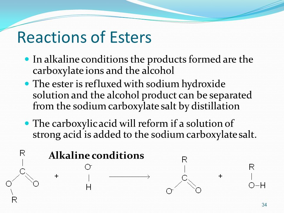 Reactions of Esters In alkaline conditions the products formed are the carboxylate ions and the alcohol The ester is refluxed with sodium hydroxide solution and the alcohol product can be separated from the sodium carboxylate salt by distillation The carboxylic acid will reform if a solution of strong acid is added to the sodium carboxylate salt.