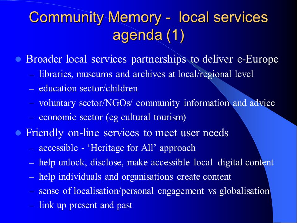Community Memory - local services agenda (1) Broader local services partnerships to deliver e-Europe – libraries, museums and archives at local/regional level – education sector/children – voluntary sector/NGOs/ community information and advice – economic sector (eg cultural tourism) Friendly on-line services to meet user needs – accessible - 'Heritage for All' approach – help unlock, disclose, make accessible local digital content – help individuals and organisations create content – sense of localisation/personal engagement vs globalisation – link up present and past