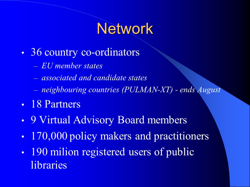 Network 36 country co-ordinators – EU member states – associated and candidate states – neighbouring countries (PULMAN-XT) - ends August 18 Partners 9 Virtual Advisory Board members 170,000 policy makers and practitioners 190 milion registered users of public libraries
