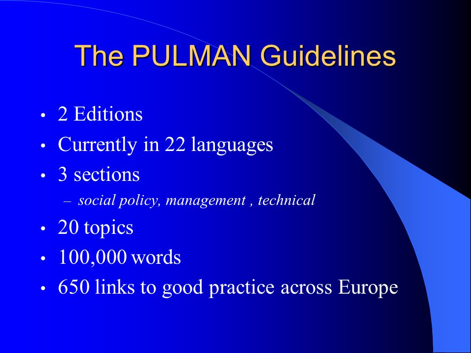 The PULMAN Guidelines 2 Editions Currently in 22 languages 3 sections – social policy, management, technical 20 topics 100,000 words 650 links to good practice across Europe