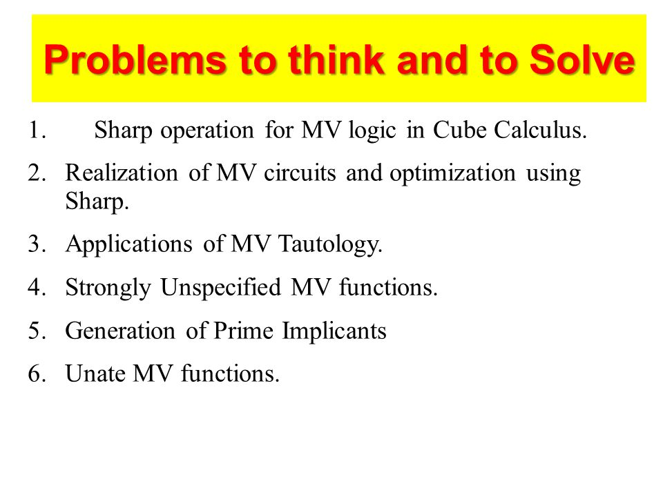 Problems to think and to Solve 1.Sharp operation for MV logic in Cube Calculus.