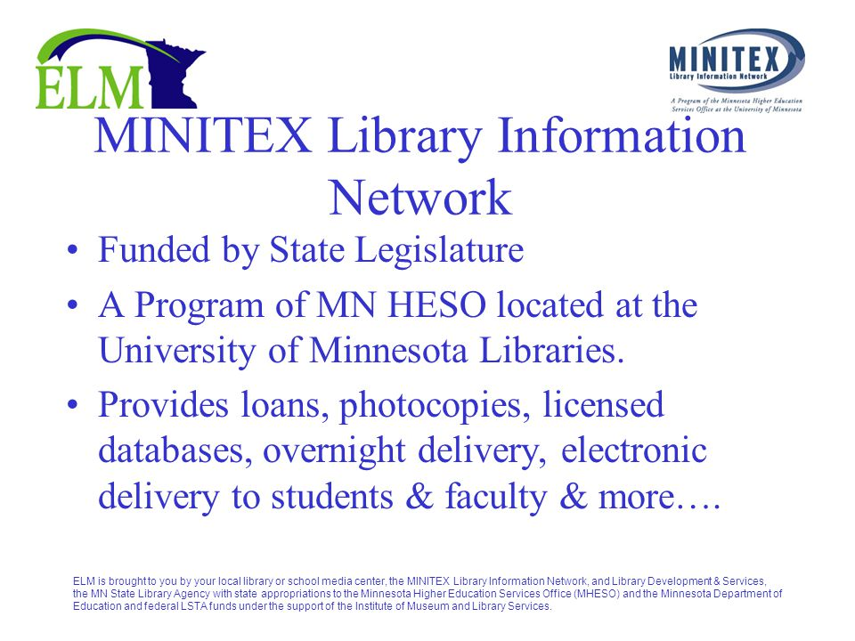 ELM is brought to you by your local library or school media center, the MINITEX Library Information Network, and Library Development & Services, the MN State Library Agency with state appropriations to the Minnesota Higher Education Services Office (MHESO) and the Minnesota Department of Education and federal LSTA funds under the support of the Institute of Museum and Library Services.