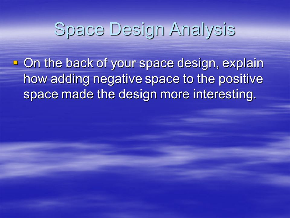 Space Design Analysis  On the back of your space design, explain how adding negative space to the positive space made the design more interesting.