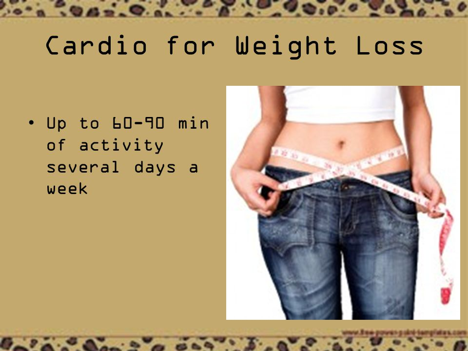 Cardio for Weight Loss Up to min of activity several days a week