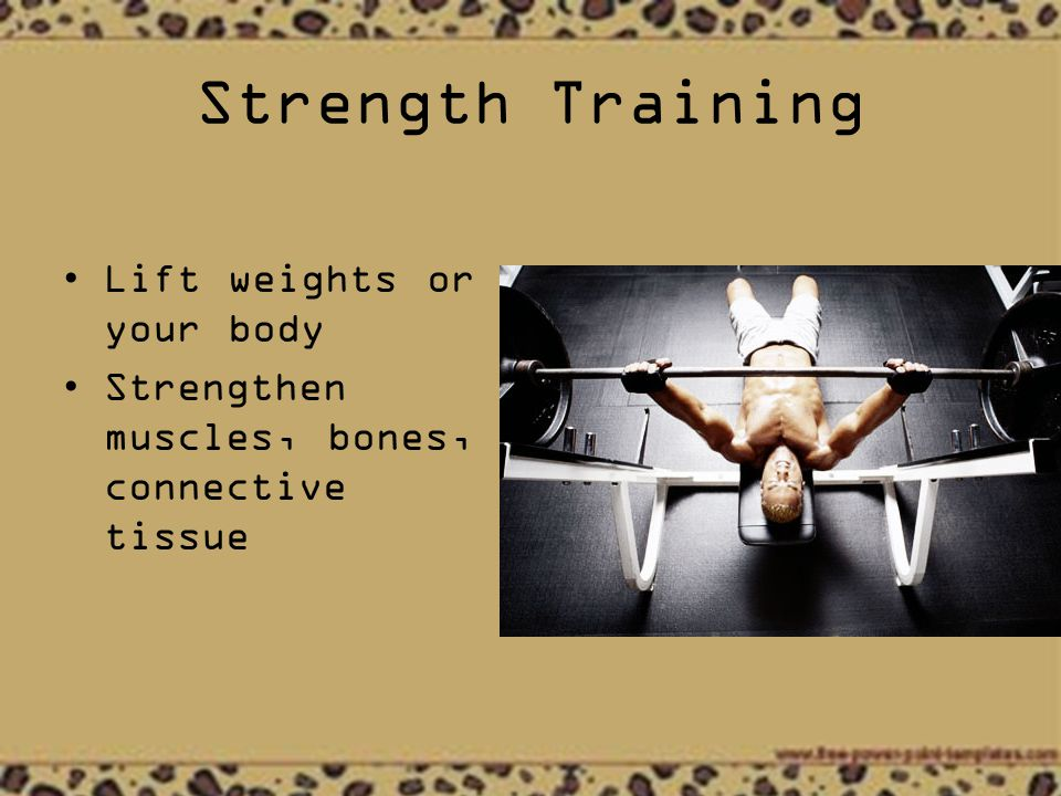 Strength Training Lift weights or your body Strengthen muscles, bones, connective tissue