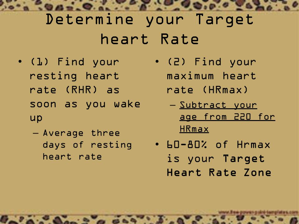 Determine your Target heart Rate (1) Find your resting heart rate (RHR) as soon as you wake up –Average three days of resting heart rate (2) Find your maximum heart rate (HRmax) – Subtract your age from 220 for HRmax 60-80% of Hrmax is your Target Heart Rate Zone