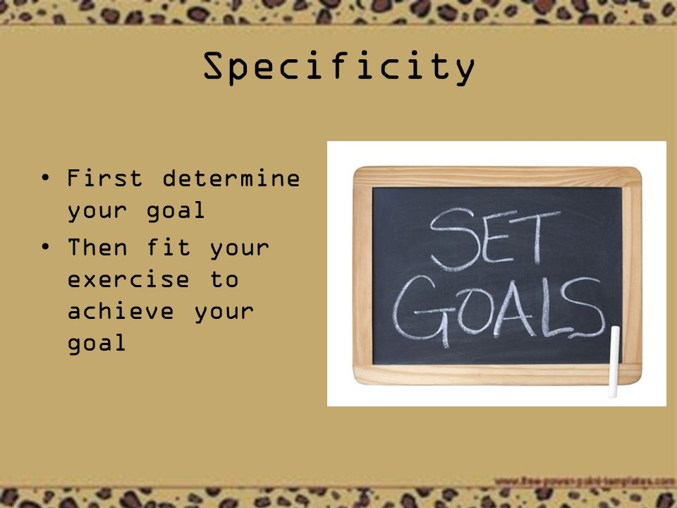 Specificity First determine your goal Then fit your exercise to achieve your goal
