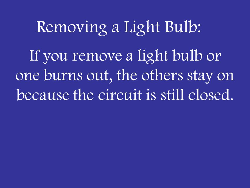 Adding Resistors to Series: –Current in the circuit will go DOWN (lights will dim) –If you remove a light bulb or one burns out—all go out!